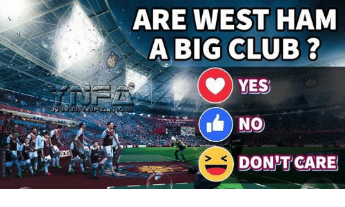 west ham: ARE WEST HAM  A BIG CLUB ?  YES  DON T CARE