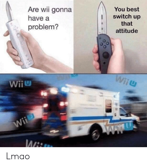 wii: Are wii gonna  You best  switch up  have a  that  problem?  attitude  Wiiu  Wii  Wii  Www  Wii Lmao