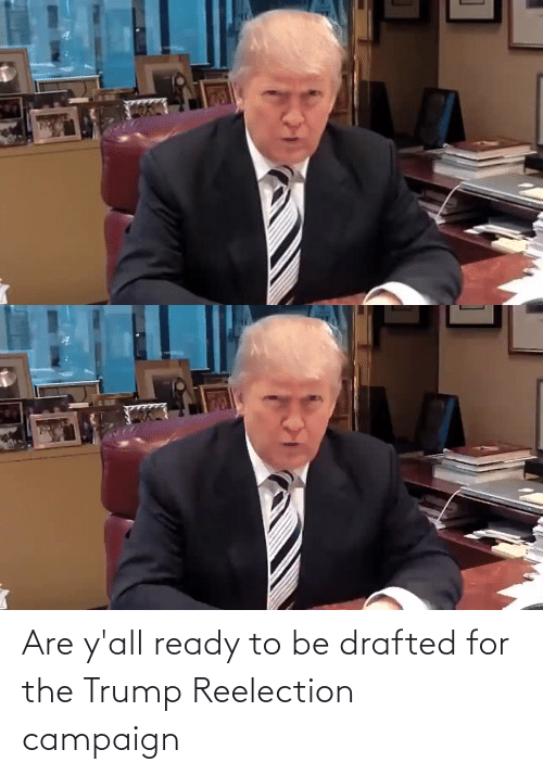 ready: Are y'all ready to be drafted for the Trump Reelection campaign
