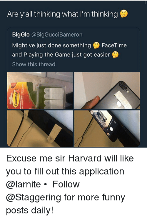 Fill Out: Are y'all thinking what I'm thinking  BigGlo @BigGucciBameron  Might've just done something FaceTime  and Playing the Game just got easier  Show this thread Excuse me sir Harvard will like you to fill out this application @larnite • ➫➫➫ Follow @Staggering for more funny posts daily!