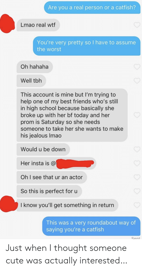 Im Trying: Are you a real person or a catfish?  Lmao real wtf  You're very pretty so I have to assume  the worst  Oh hahaha  Well tbh  This account is mine but I'm trying to  help one of my best friends who's still  in high school because basically she  broke up with her bf today and her  prom is Saturday so she needs  someone to take her she wants to make  his jealous Imao  Would u be down  Her insta is @  Oh I see that ur an actor  So this is perfect for u  I know you'll get something in return  This was a very roundabout way of  saying you're a catfish  Sent Just when I thought someone cute was actually interested…