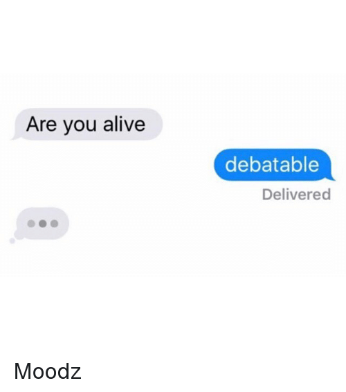 Alive, Funny, and Ares: Are you alive  debatable  Delivered Moodz
