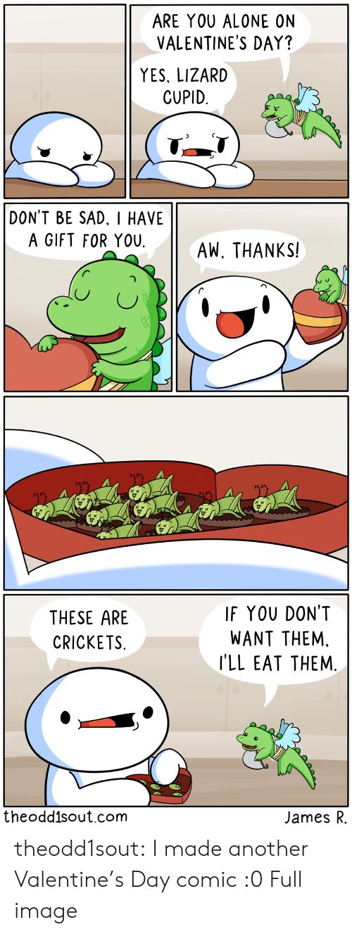 Alone On Valentines Day: ARE YOU ALONE ON  VALENTINE'S DAY?  YES, LIZARD  CUPID  DON'T BE SAD. I HAVE  A GIFT FOR YOU  AW, THANKS!   IF YOU DON'T  THESE ARE  WANT THEM.  CRICKETS  I'LL EAT THEM.  theodd1sout.com  James R theodd1sout:  I made another Valentine's Day comic :0 Full image