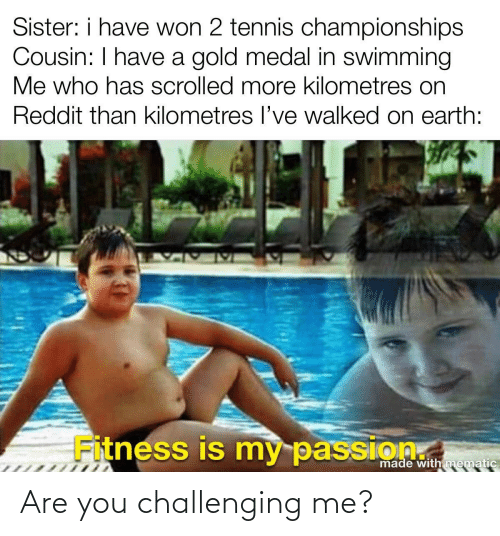 are you: Are you challenging me?