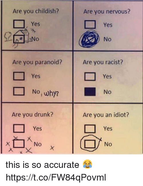 Drunk, Memes, and Racist: Are you childish?  Are you nervous?  Yes  No  Yes  Are you paranoid?  Are you racist?  □ Yes  □ Yes  No,wby?  No  Are you drunk?  Are you an idiot?  □ Yes  □ Yes  No this is so accurate 😂 https://t.co/FW84qPovml