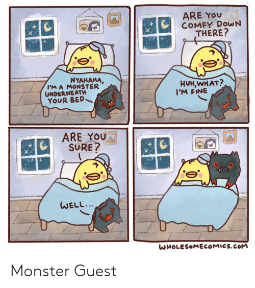 Underneath: ARE YOU  COMFY DOWN  THERE?  NYAHAHA,  I'M A MONSTER  UNDERNEATH  YOUR BED  HUH,WHAT?  I'M FINE  ARE YOU  SURE?  WELL...  WHOLESOMECOMICS.COM Monster Guest