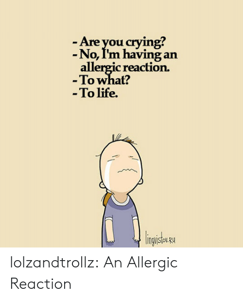 Allergic: -Are you crying?  -No, I'm having an  allergic reaction.  -To what?  -To life.  lingisu lolzandtrollz:  An Allergic Reaction