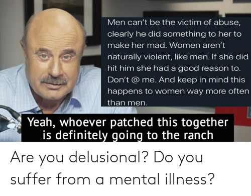 You Suffer: Are you delusional? Do you suffer from a mental illness?