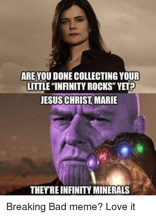 """Bad, Breaking Bad, and Jesus: ARE YOU DONE COLLECTING YOUR  LITTLE """"INFINITY ROCKS"""" YET  JESUS CHRIST, MARIE  THEYRE INFINITY MINERALS Breaking Bad meme? Love it"""