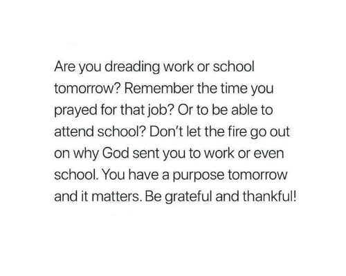 school tomorrow: Are you dreading work or school  tomorrow? Remember the time you  prayed for that job? Or to be able to  attend school? Don't let the fire go out  on why God sent you to work or even  school. You have a purpose tomorrow  and it matters. Be grateful and thankful!