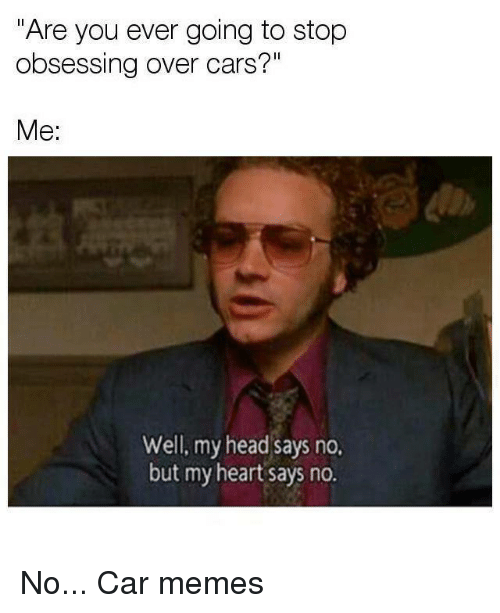 """Car Memes: """"Are you ever going to stop  obsessing over cars?""""  Me:  Well, my head says no.  but my heart says no. No... Car memes"""