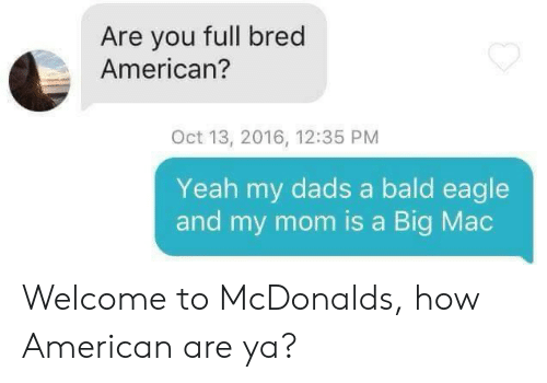 My Mom Is: Are you full bred  American?  Oct 13, 2016, 12:35 PM  Yeah my dads a bald eagle  and my mom is a Big Mac Welcome to McDonalds, how American are ya?