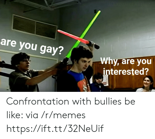 confrontation: are you gay?  Why, are you  interested? Confrontation with bullies be like: via /r/memes https://ift.tt/32NeUif