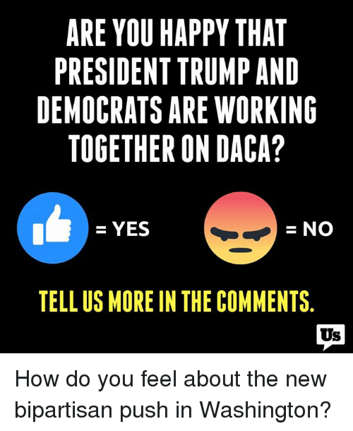 Memes, Happy, and Trump: ARE YOU HAPPY THAT  PRESIDENT TRUMP AND  DEMOCRATS ARE WORKING  TOGETHER ON DACA?  = YES  =NO  TELL US MORE IN THE COMMENTS  Us How do you feel about the new bipartisan push in Washington?