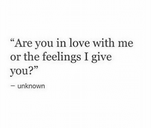 """The Feelings: """"Are you in love with me  or the feelings I give  you?""""  -unknown"""