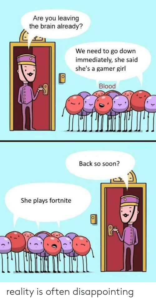 gamer girl: Are you leaving  the brain already?  31  We need to go down  immediately, she said  she's a gamer girl  0  Blood  Back so soon?  She plays fortnite  0 reality is often disappointing