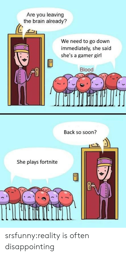 gamer girl: Are you leaving  the brain already?  31  We need to go down  immediately, she said  she's a gamer girl  0  Blood  Back so soon?  She plays fortnite  0 srsfunny:reality is often disappointing