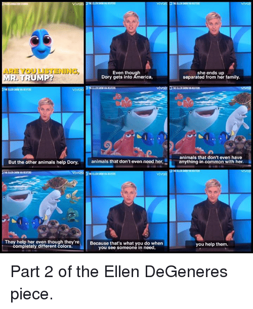 Ellen Degenerates: ARE YOU LISTENING  Even though  MR, TRUMP?  Dory gets into America,  vivola  But the other animals help Dory,  animals that don't even need her,  vivo  THE ELLE SON  They help her even though they're  Because that's what you do when  completely different colors.  you see someone in need,  she ends up  separated from her family.  animals that don't even have  anything in common with her.  you help them. ‪Part 2 of the Ellen DeGeneres piece.‬