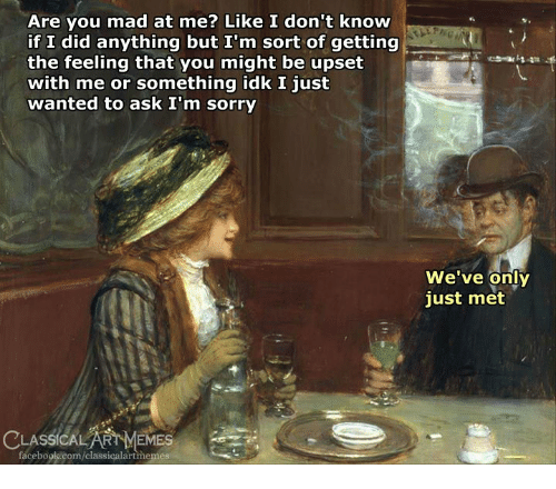 Facebook, Memes, and Sorry: Are you mad at me? Like I don't know  if I did anything but I'm sort of getting  the feeling that you might be upset  with me or something idk I just  wanted to ask I'm sorry  We've only  just met  LASSICALART MEMES em-  facebook.com/classicalartmemes