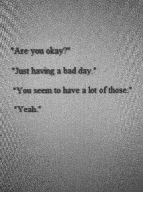 "Bad, Bad Day, and Yeah: ""Are you okay?""  ""Just having a bad day.  ""You seem to have a lot of those.""  ""Yeah."