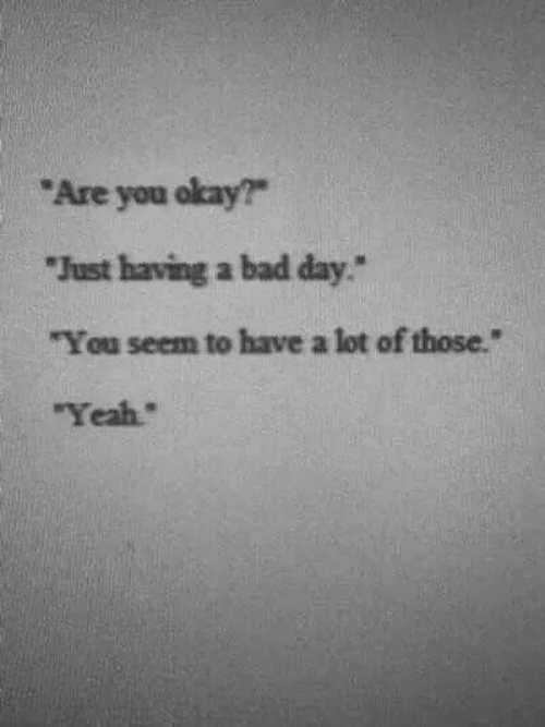 """You Okay: Are you okay?  Just having a bad day""""  """"You seem to have a lot of those.""""  Yeah"""