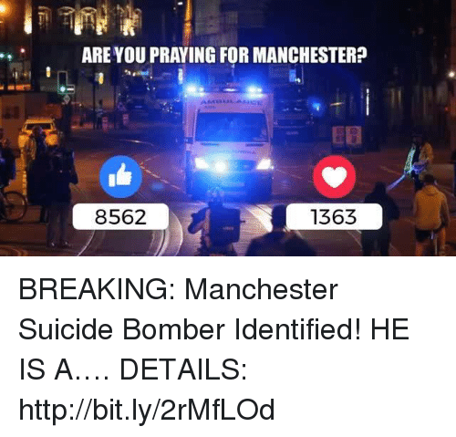 Suicide Bomber: ARE YOU PRAYING FOR MANCHESTER?  8562  1363 BREAKING: Manchester Suicide Bomber Identified! HE IS A….  DETAILS: http://bit.ly/2rMfLOd