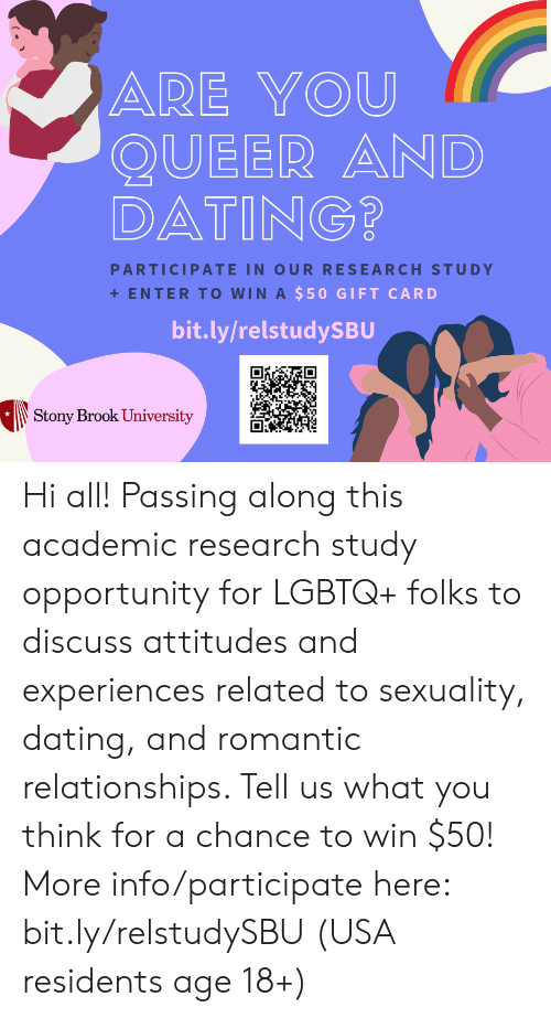 Dating, Relationships, and Opportunity: ARE YOU  QUEER AND  DATING?  PARTICIPATE IN OUR RESEARCH STUDY  ENTER TO WIN A $50 GIFT CARD  bit.ly/relstudySBU  Stony Brook University Hi all! Passing along this academic research study opportunity for LGBTQ+ folks to discuss attitudes and experiences related to sexuality, dating, and romantic relationships. Tell us what you think for a chance to win $50! More info/participate here: bit.ly/relstudySBU (USA residents age 18+)
