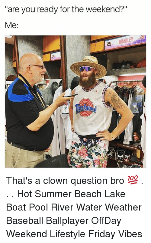 """Baseball, Friday, and Memes: """"are you ready for the weekend?""""  Me  25  BRADLEY  38 That's a clown question bro 💯 . . . Hot Summer Beach Lake Boat Pool River Water Weather Baseball Ballplayer OffDay Weekend Lifestyle Friday Vibes"""