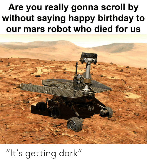 """Birthday, Happy Birthday, and Happy: Are you really gonna scroll by  without saying happy birthday to  our mars robot who died for us """"It's getting dark"""""""