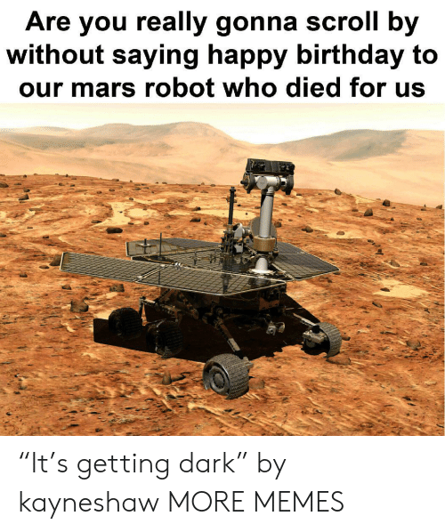 """Birthday, Dank, and Memes: Are you really gonna scroll by  without saying happy birthday to  our mars robot who died for us """"It's getting dark"""" by kayneshaw MORE MEMES"""