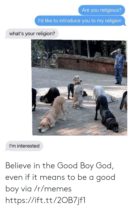 Your Religion: Are you religious?  I'd like to introduce you to my religion  what's your religion?  I'm interested Believe in the Good Boy God, even if it means to be a good boy via /r/memes https://ift.tt/2OB7jf1