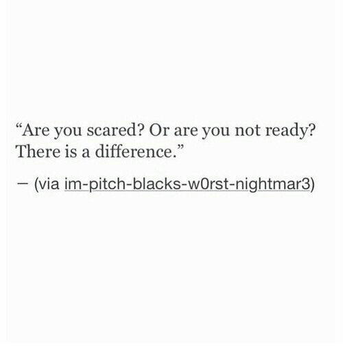 "Blacks: ""Are you scared? Or are you not readv?  There is a difference  05  (via im-pitch-blacks-wOrst-nightmar3)"