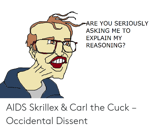 Occidental Dissent: ARE YOU SERIOUSLY  ASKING ME TO  EXPLAIN MY  REASONING? AIDS Skrillex & Carl the Cuck – Occidental Dissent