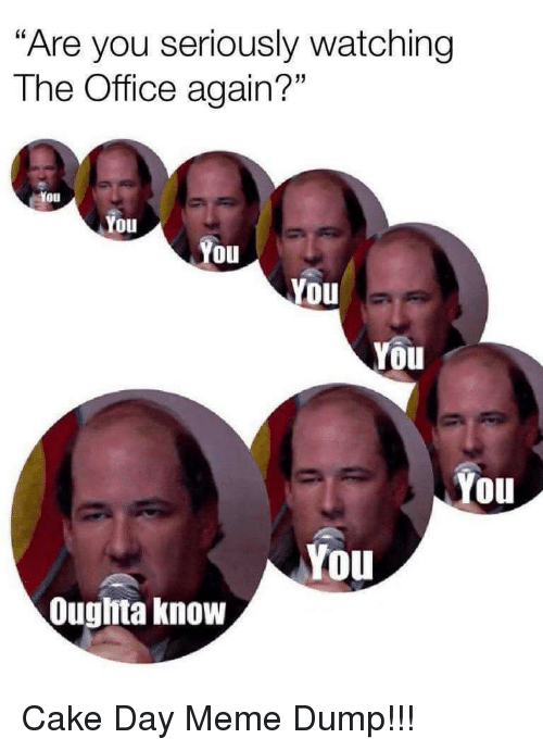 """Meme, The Office, and Cake: """"Are you seriously watching  The Office again?""""  You  Oul  You  You  You  You  You  You  Ouglita know Cake Day Meme Dump!!!"""