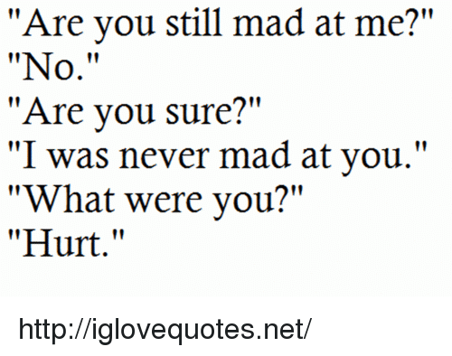 "Still Mad: ""Are you still mad at me?""  ""No.""  ""Are vou sure?""  vv I was gic.VCT·XXNadCl at yoïl.""  ""What were you?""  ""Hurt."" http://iglovequotes.net/"