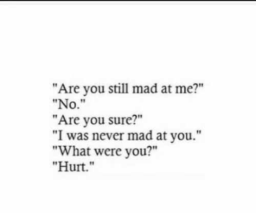 """you still mad: """"Are you still mad at me?""""  """"No.""""  """"Are you sure?""""  """"I was never mad at you.""""  """"What were you?""""  """"Hurt."""""""