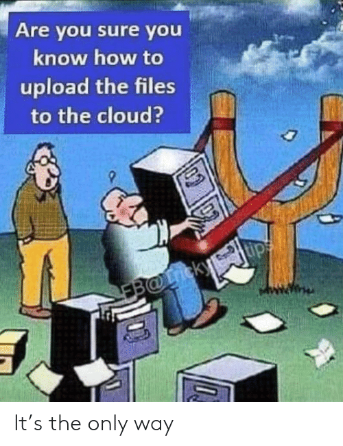 Cloud: Are you sure you  know how to  upload the files  to the cloud?  EB@icky It's the only way
