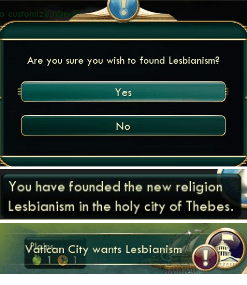 New Religion: Are you sure you wish to found Lesbianism?  Yes   You have founded the new religion  Lesbianism in the holy city of Thebes   Vatican City wants Lesbianism  ITII
