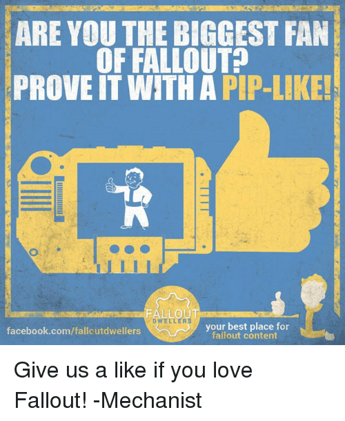 pips: ARE YOU THE BIGGEST FAN  OF FALLOUT  PROVE IT WITH A PIP-LIKE!  FALLOU  DWELLER  your best place for  facebook.com/falloutdwellers  fallout content Give us a like if you love Fallout! -Mechanist