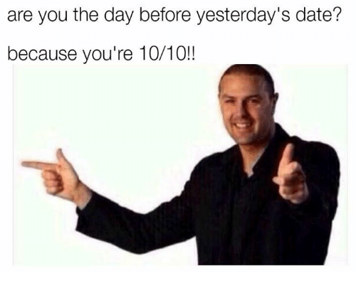 Date, Day, and You: are you the day before yesterday's date?  because you're 10/10!!