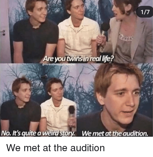 Life, Weird, and Twins: Are you twins in real life?  No. It's quite a weird story. Wemet at the audition. We met at the audition