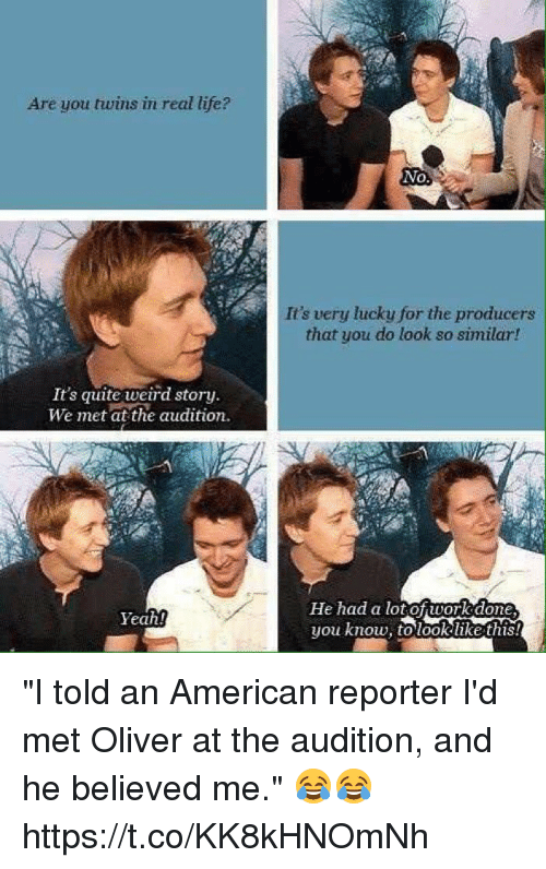 """dones: Are you twins in real life?  No,  It's very lucky for the producers  that you do look so similar!  It's quite weird story.  We met at the audition.  He had a lotof work done  you know, to took like this  Yeah! """"I told an American reporter I'd met Oliver at the audition, and he believed me."""" 😂😂 https://t.co/KK8kHNOmNh"""