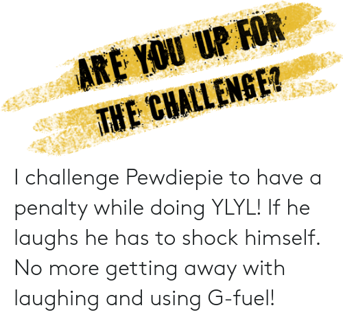 Fuel, Shock, and Challenge: ARE YOU UP FOR  THE CHALLENGE I challenge Pewdiepie to have a penalty while doing YLYL! If he laughs he has to shock himself. No more getting away with laughing and using G-fuel!