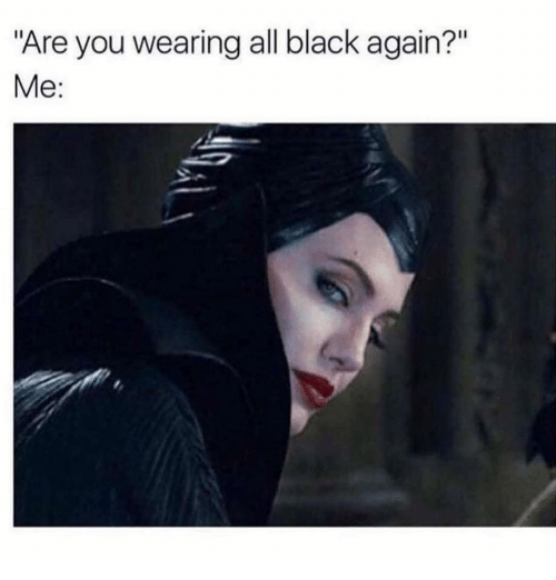 "Black, Girl Memes, and All: ""Are you wearing all black again?""  Me:"