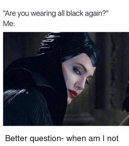 "Black, Girl Memes, and All: ""Are you wearing all black again?""  Me: Better question- when am I not"