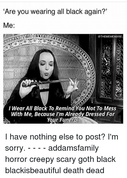 """Memes, Goths, and 🤖: """"Are you wearing all black again?'  Me  THEMEMEMARE  I Wear All Black To Remind You Not To Mess  With Me. Because I'm Already Dressed For  Your Funeral I have nothing else to post? I'm sorry. - - - - addamsfamily horror creepy scary goth black blackisbeautiful death dead"""