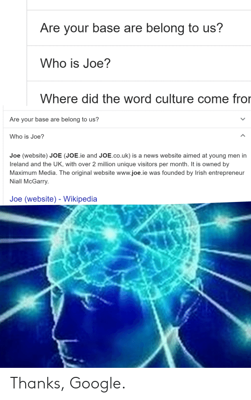 Google, Irish, and News: Are your base  are belong to us?  Who is Joe?  Where did the word culture come fror  Are your base are belong to us?  Who is Joe?  Joe (website) JOE (JOE.ie and JOE.co.uk) is a news website aimed at young men in  Ireland and the UK, with over 2 million unique visitors per month. It is owned by  Maximum Media. The original website www.joe.ie was founded by Irish entrepreneur  Niall McGarry.  Joe (website) Wikipedia Thanks, Google.