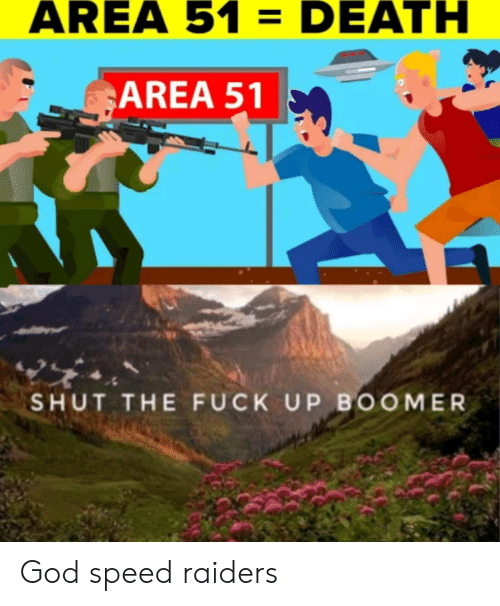 God, Death, and Fuck: AREA 51 = DEATH  AREA 51  SHUT THE FUCK UP BOOMER God speed raiders