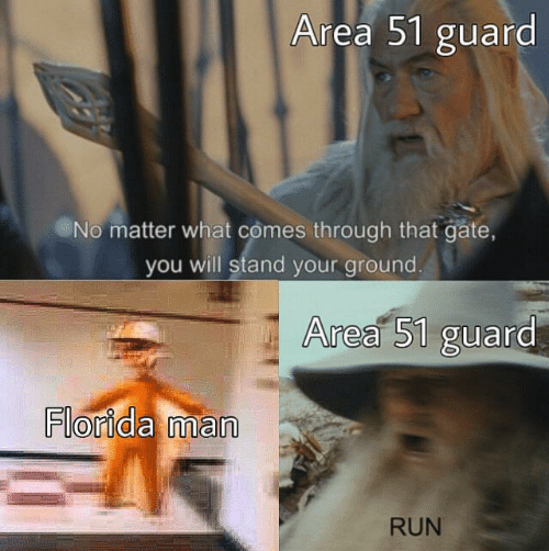 Florida Man, Run, and Florida: Area 51 guard  No matter what comes through that gate,  you will stand your ground.  Area 51 guard  Florida man  RUN