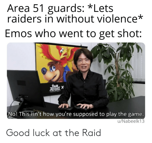 The Game, Game, and Good: Area 51 guards: *Lets  raiders in without violence*  Emos who went to get shot:  X  No! This isn't how you're supposed to play the game.  w  u/Nabeelk13 Good luck at the Raid